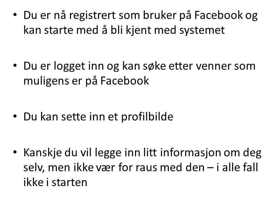 • Du er nå registrert som bruker på Facebook og kan starte med å bli kjent med systemet • Du er logget inn og kan søke etter venner som muligens er på