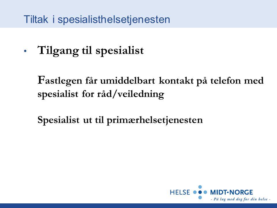 Tiltak i spesialisthelsetjenesten • Tilgang til spesialist F astlegen får umiddelbart kontakt på telefon med spesialist for råd/veiledning Spesialist ut til primærhelsetjenesten