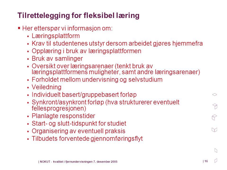 | NOKUT - kvalitet i fjernundervisningen 7. desember 2005 | 16 Tilrettelegging for fleksibel læring  Her etterspør vi informasjon om:  Læringsplattf
