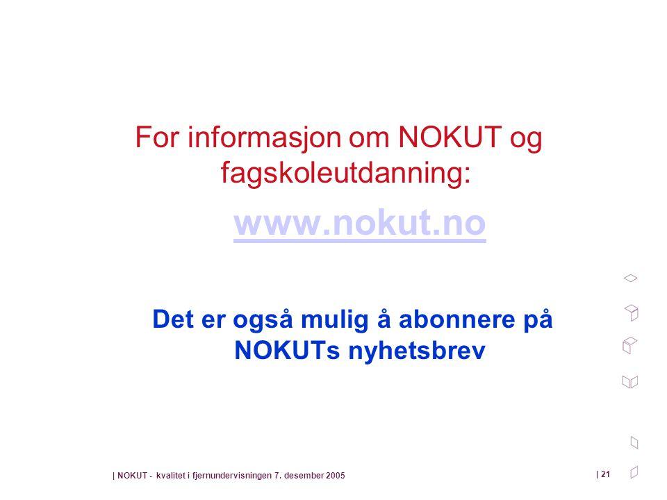 | NOKUT - kvalitet i fjernundervisningen 7. desember 2005 | 21 For informasjon om NOKUT og fagskoleutdanning: www.nokut.no Det er også mulig å abonner
