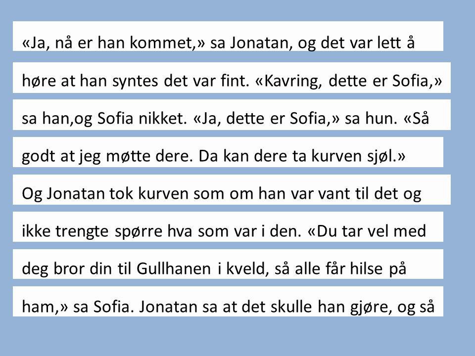 «Ja, nå er han kommet,» sa Jonatan, og det var lett å høre at han syntes det var fint.