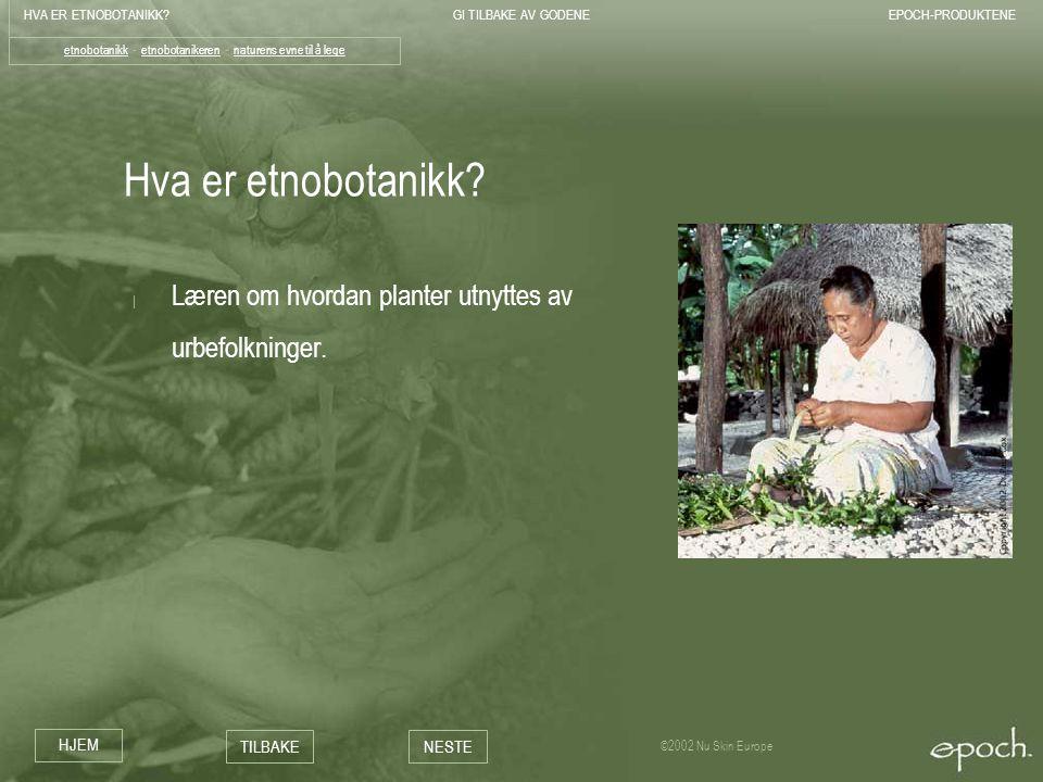 HVA ER ETNOBOTANIKK?GI TILBAKE AV GODENEEPOCH-PRODUKTENE HJEM TILBAKENESTE ©2002 Nu Skin Europe Hva er etnobotanikk? | Læren om hvordan planter utnytt