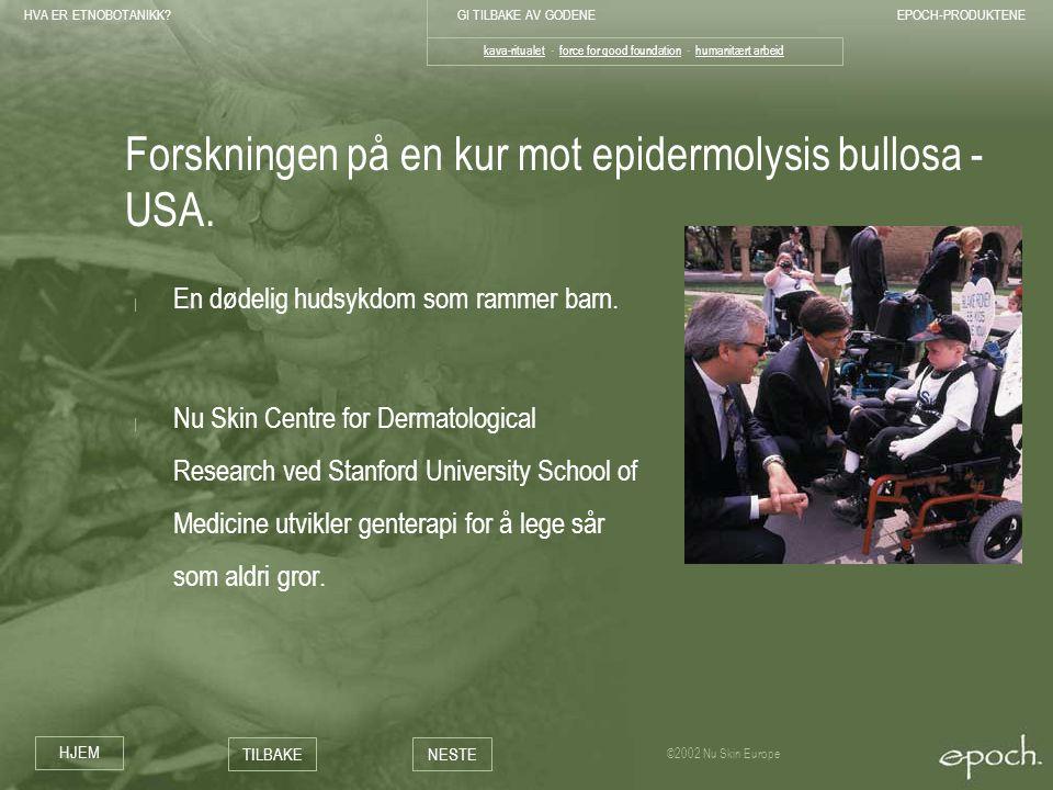 HVA ER ETNOBOTANIKK?GI TILBAKE AV GODENEEPOCH-PRODUKTENE HJEM TILBAKENESTE ©2002 Nu Skin Europe Forskningen på en kur mot epidermolysis bullosa - USA.