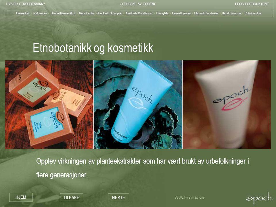 HVA ER ETNOBOTANIKK?GI TILBAKE AV GODENEEPOCH-PRODUKTENE HJEM TILBAKENESTE ©2002 Nu Skin Europe Etnobotanikk og kosmetikk Opplev virkningen av plantee