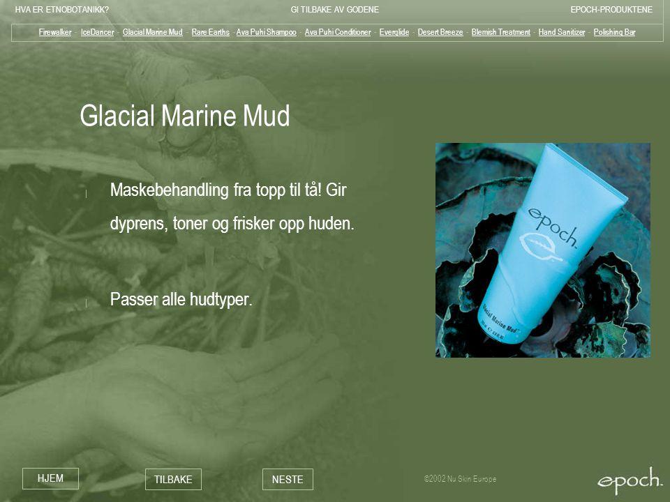 HVA ER ETNOBOTANIKK?GI TILBAKE AV GODENEEPOCH-PRODUKTENE HJEM TILBAKENESTE ©2002 Nu Skin Europe Glacial Marine Mud | Maskebehandling fra topp til tå!