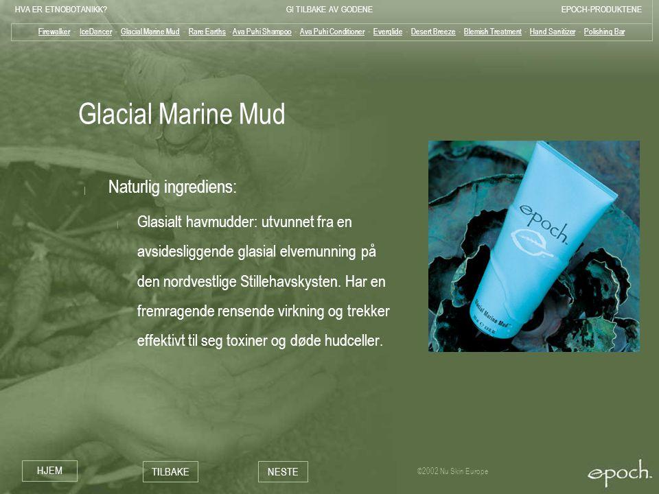 HVA ER ETNOBOTANIKK?GI TILBAKE AV GODENEEPOCH-PRODUKTENE HJEM TILBAKENESTE ©2002 Nu Skin Europe Glacial Marine Mud | Naturlig ingrediens: | Glasialt h