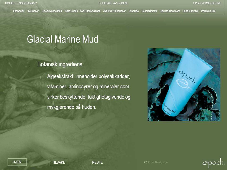 HVA ER ETNOBOTANIKK?GI TILBAKE AV GODENEEPOCH-PRODUKTENE HJEM TILBAKENESTE ©2002 Nu Skin Europe Glacial Marine Mud | Botanisk ingrediens: | Algeekstra