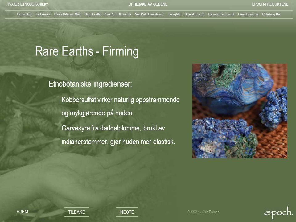 HVA ER ETNOBOTANIKK?GI TILBAKE AV GODENEEPOCH-PRODUKTENE HJEM TILBAKENESTE ©2002 Nu Skin Europe Rare Earths - Firming | Etnobotaniske ingredienser: |