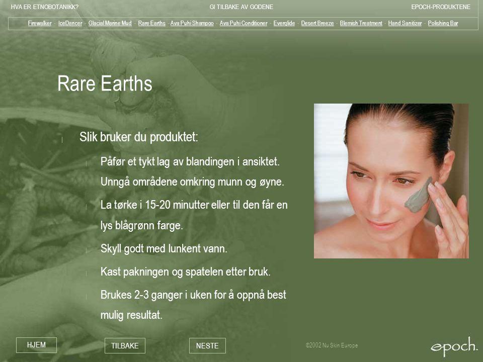 HVA ER ETNOBOTANIKK?GI TILBAKE AV GODENEEPOCH-PRODUKTENE HJEM TILBAKENESTE ©2002 Nu Skin Europe Rare Earths | Slik bruker du produktet: | Påfør et tyk