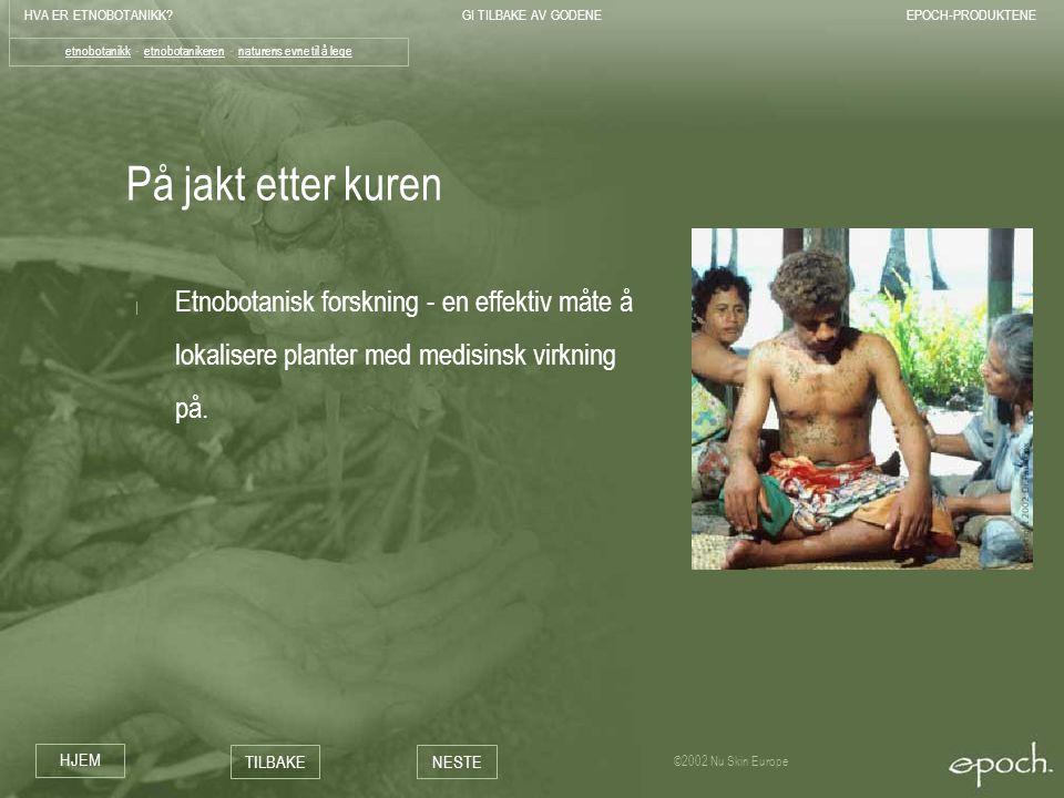 HVA ER ETNOBOTANIKK?GI TILBAKE AV GODENEEPOCH-PRODUKTENE HJEM TILBAKENESTE ©2002 Nu Skin Europe På jakt etter kuren | Etnobotanisk forskning - en effe