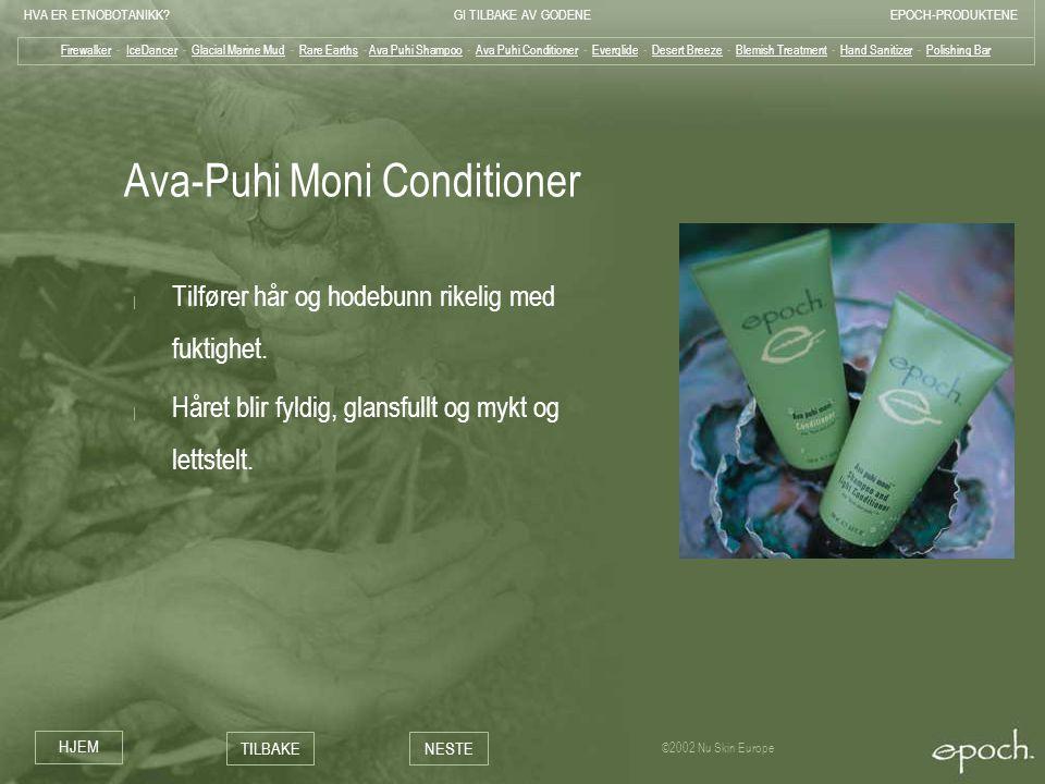 HVA ER ETNOBOTANIKK?GI TILBAKE AV GODENEEPOCH-PRODUKTENE HJEM TILBAKENESTE ©2002 Nu Skin Europe Ava-Puhi Moni Conditioner | Tilfører hår og hodebunn r