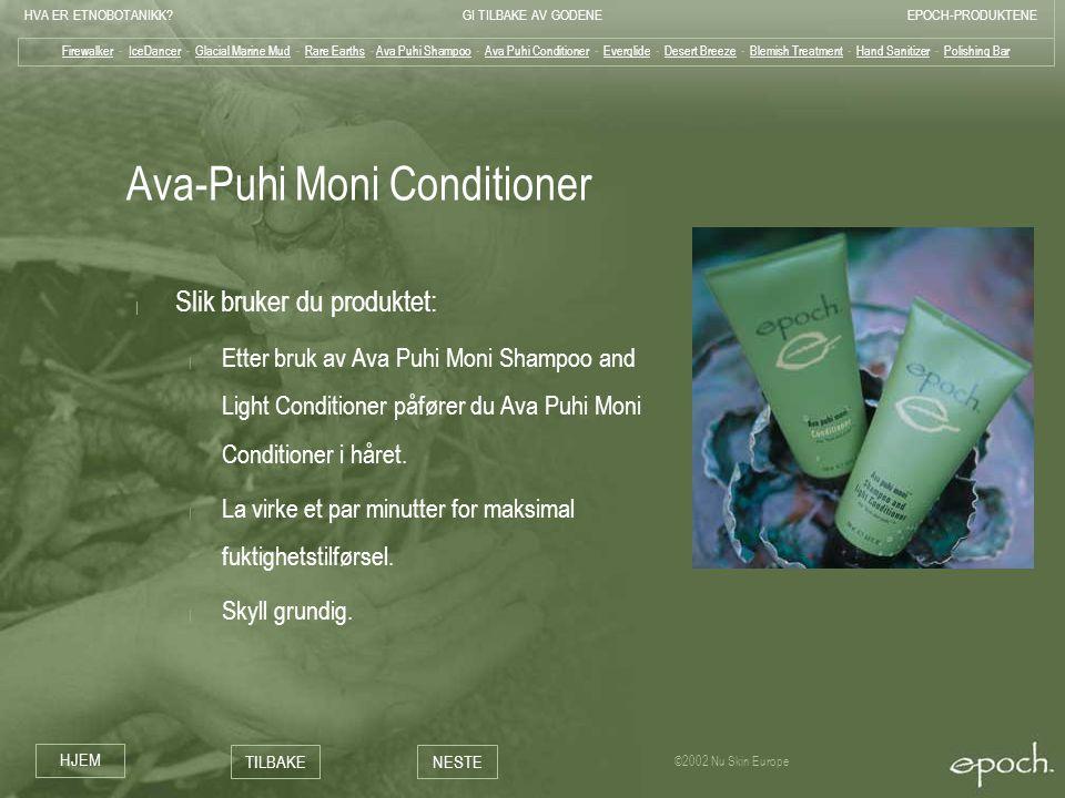 HVA ER ETNOBOTANIKK?GI TILBAKE AV GODENEEPOCH-PRODUKTENE HJEM TILBAKENESTE ©2002 Nu Skin Europe Ava-Puhi Moni Conditioner | Slik bruker du produktet: