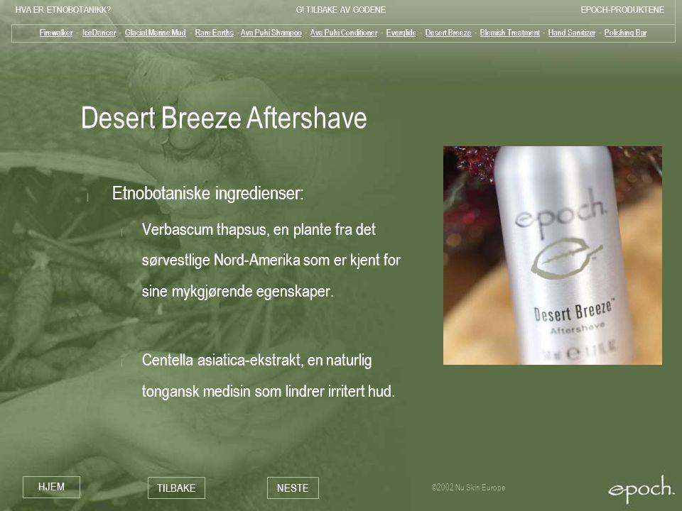 HVA ER ETNOBOTANIKK?GI TILBAKE AV GODENEEPOCH-PRODUKTENE HJEM TILBAKENESTE ©2002 Nu Skin Europe Desert Breeze Aftershave | Etnobotaniske ingredienser: