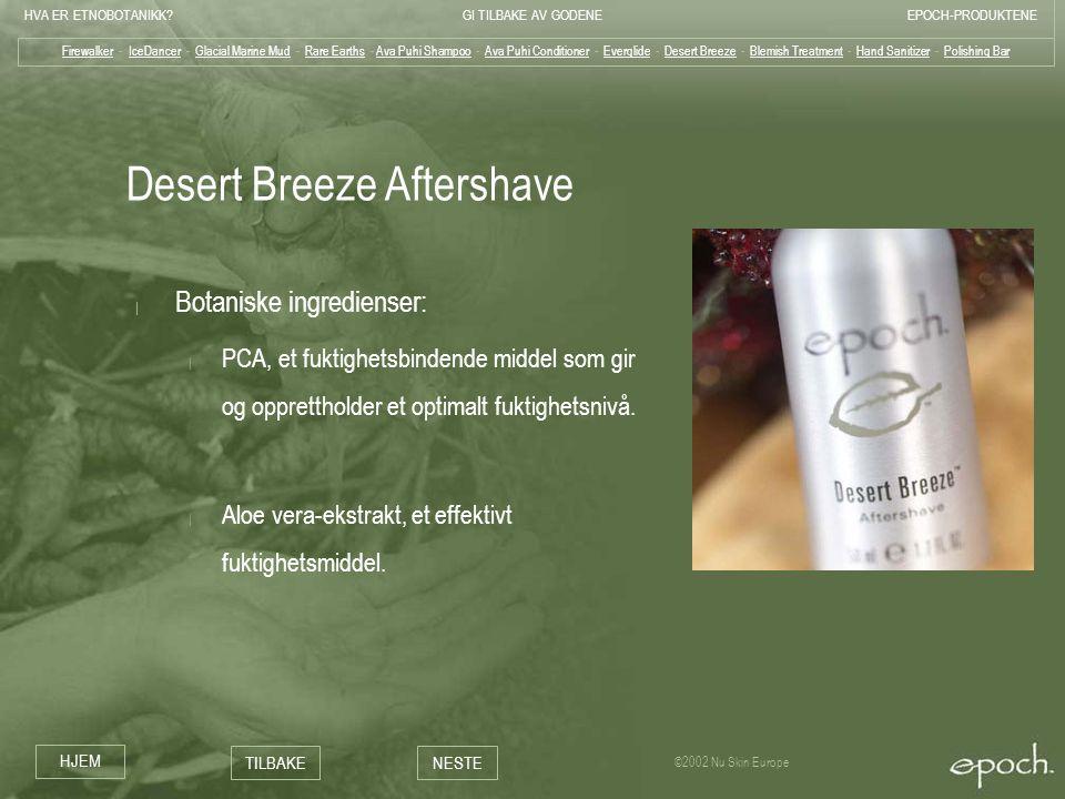 HVA ER ETNOBOTANIKK?GI TILBAKE AV GODENEEPOCH-PRODUKTENE HJEM TILBAKENESTE ©2002 Nu Skin Europe Desert Breeze Aftershave | Botaniske ingredienser: | P