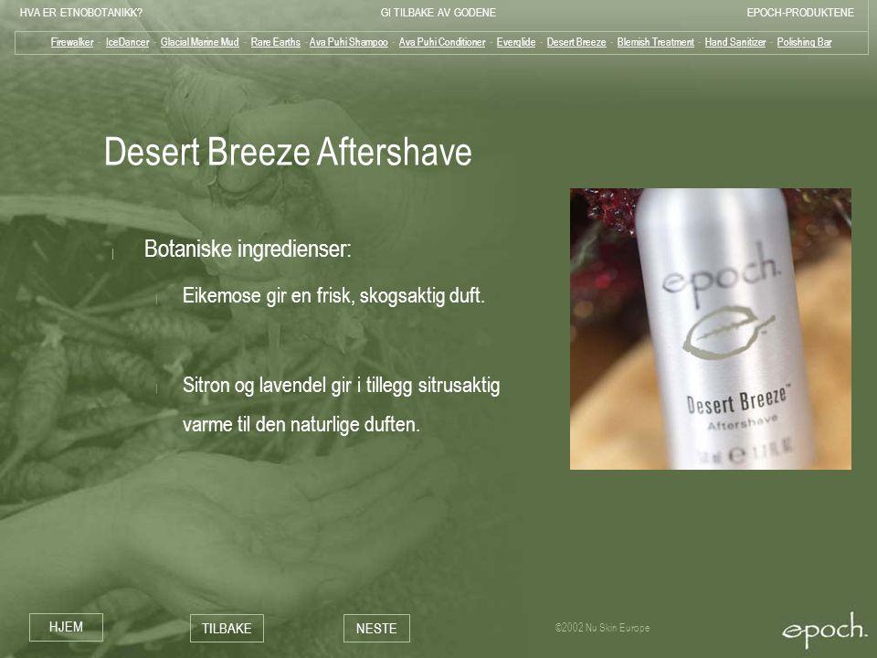HVA ER ETNOBOTANIKK?GI TILBAKE AV GODENEEPOCH-PRODUKTENE HJEM TILBAKENESTE ©2002 Nu Skin Europe Desert Breeze Aftershave | Botaniske ingredienser: | E