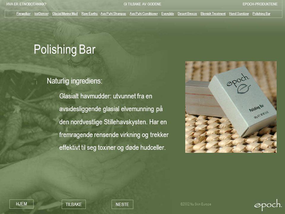 HVA ER ETNOBOTANIKK?GI TILBAKE AV GODENEEPOCH-PRODUKTENE HJEM TILBAKENESTE ©2002 Nu Skin Europe Polishing Bar | Naturlig ingrediens: | Glasialt havmud