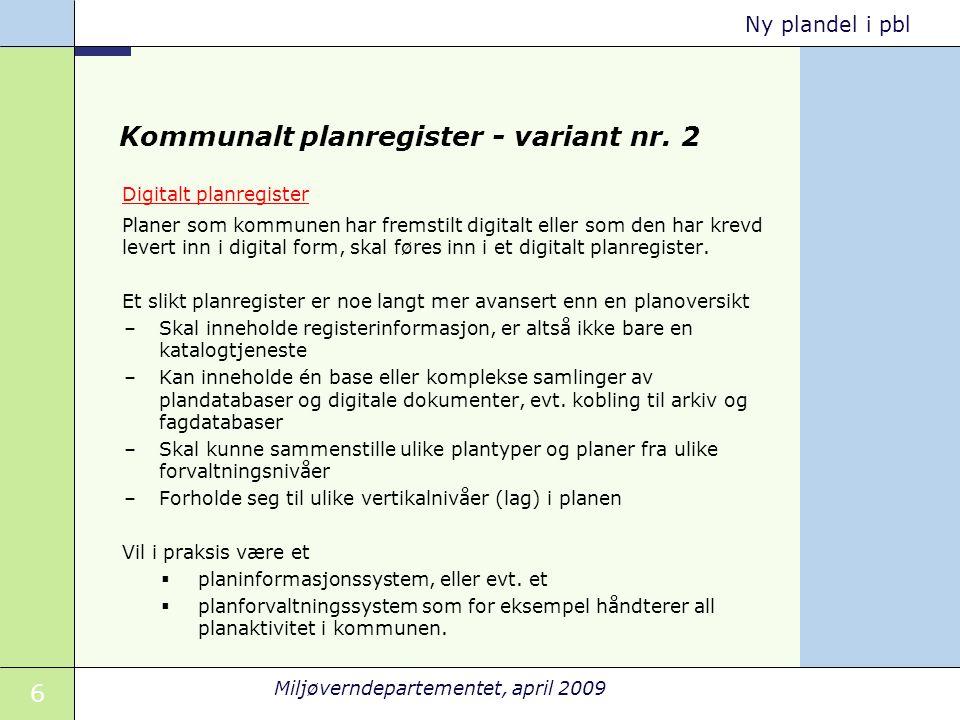 6 Miljøverndepartementet, april 2009 Ny plandel i pbl Kommunalt planregister - variant nr. 2 Digitalt planregister Planer som kommunen har fremstilt d