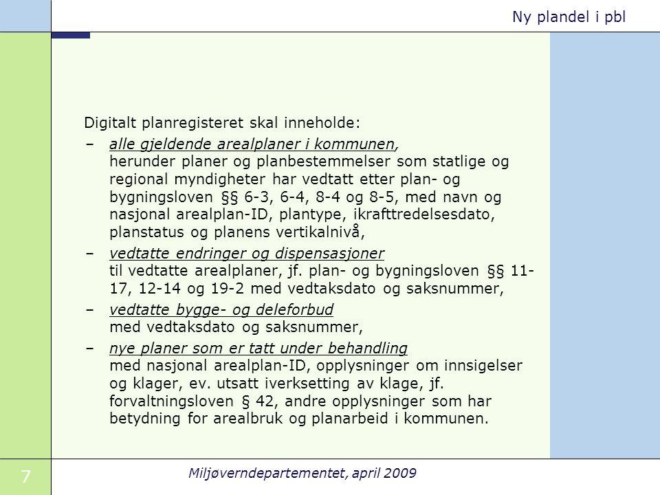 7 Miljøverndepartementet, april 2009 Ny plandel i pbl Digitalt planregisteret skal inneholde: –alle gjeldende arealplaner i kommunen, herunder planer