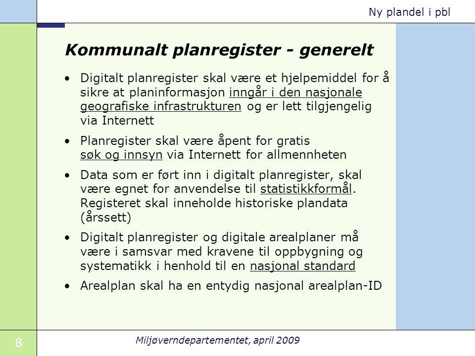 8 Miljøverndepartementet, april 2009 Ny plandel i pbl Kommunalt planregister - generelt •Digitalt planregister skal være et hjelpemiddel for å sikre a