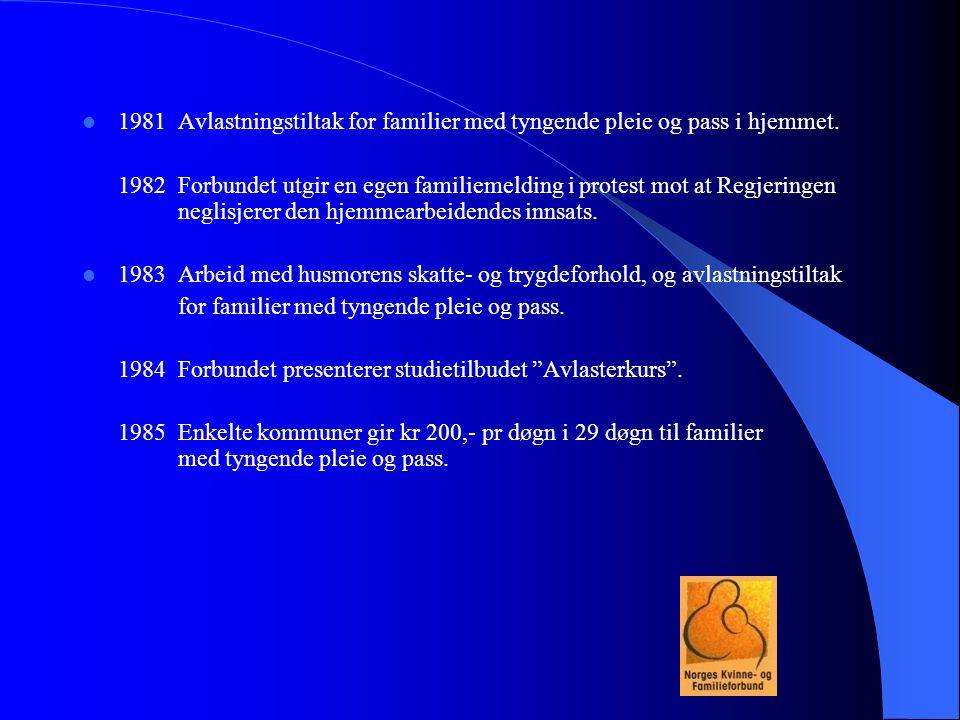  1981Avlastningstiltak for familier med tyngende pleie og pass i hjemmet. 1982Forbundet utgir en egen familiemelding i protest mot at Regjeringen neg