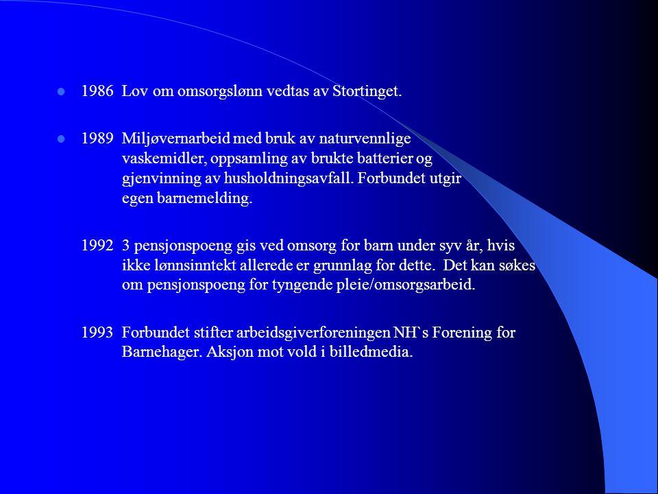  1986Lov om omsorgslønn vedtas av Stortinget.  1989Miljøvernarbeid med bruk av naturvennlige vaskemidler, oppsamling av brukte batterier og gjenvinn