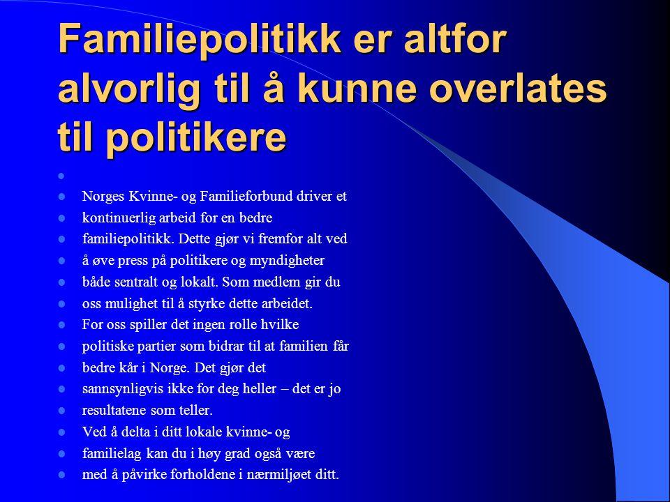 Familiepolitikk er altfor alvorlig til å kunne overlates til politikere   Norges Kvinne- og Familieforbund driver et  kontinuerlig arbeid for en be