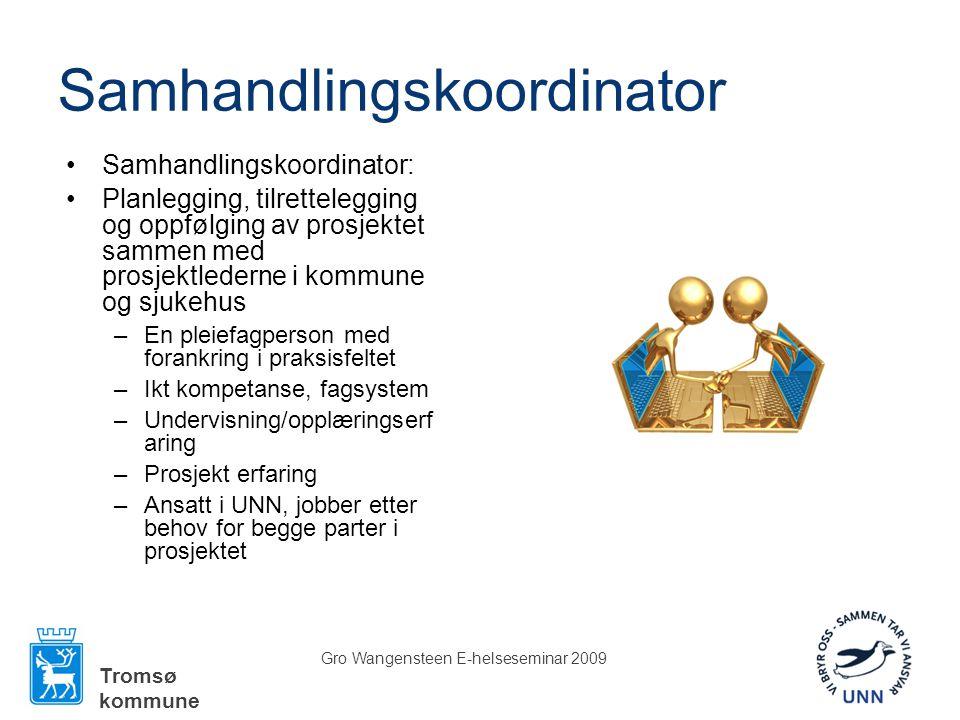 Tromsø kommune Gro Wangensteen E-helseseminar 2009 Samhandlingskoordinator •Samhandlingskoordinator: •Planlegging, tilrettelegging og oppfølging av prosjektet sammen med prosjektlederne i kommune og sjukehus –En pleiefagperson med forankring i praksisfeltet –Ikt kompetanse, fagsystem –Undervisning/opplæringserf aring –Prosjekt erfaring –Ansatt i UNN, jobber etter behov for begge parter i prosjektet