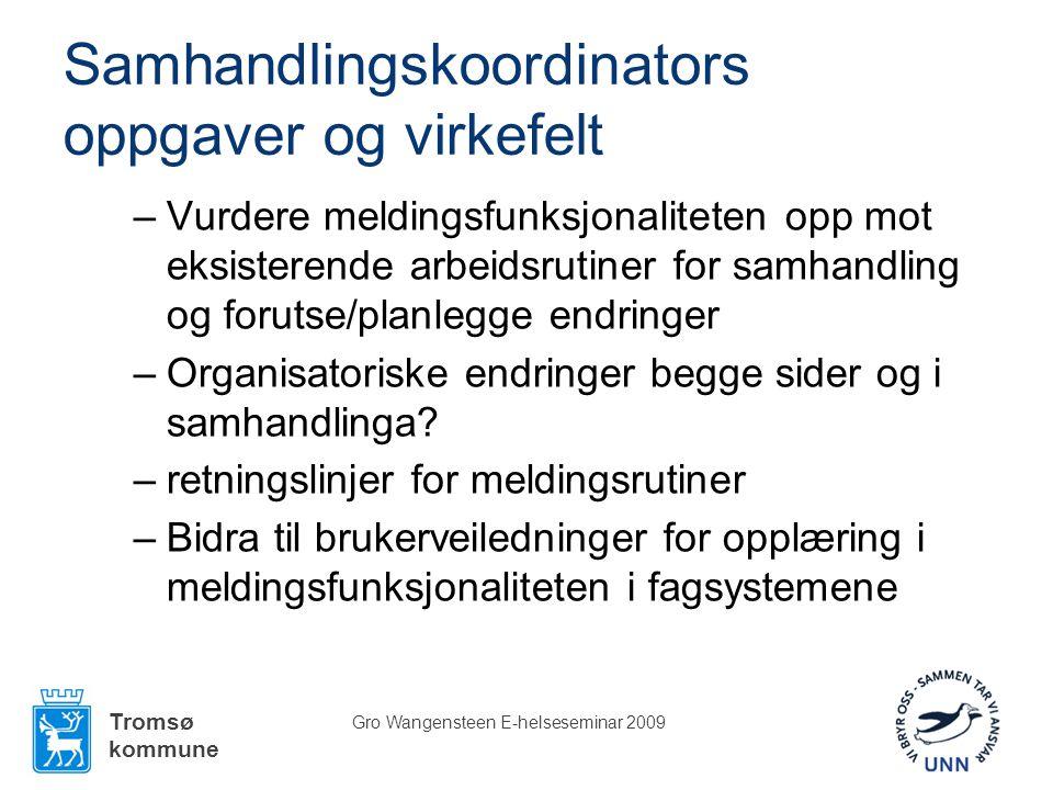 Tromsø kommune Gro Wangensteen E-helseseminar 2009 Samhandlingskoordinators oppgaver og virkefelt –Vurdere meldingsfunksjonaliteten opp mot eksisterende arbeidsrutiner for samhandling og forutse/planlegge endringer –Organisatoriske endringer begge sider og i samhandlinga.