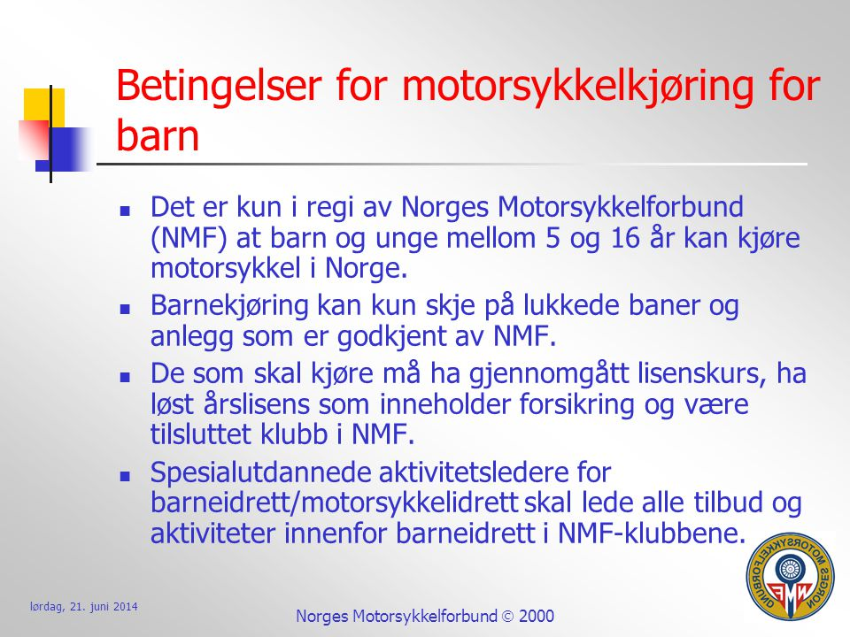 lørdag, 21. juni 2014 Norges Motorsykkelforbund  2000 Betingelser for motorsykkelkjøring for barn  Det er kun i regi av Norges Motorsykkelforbund (N