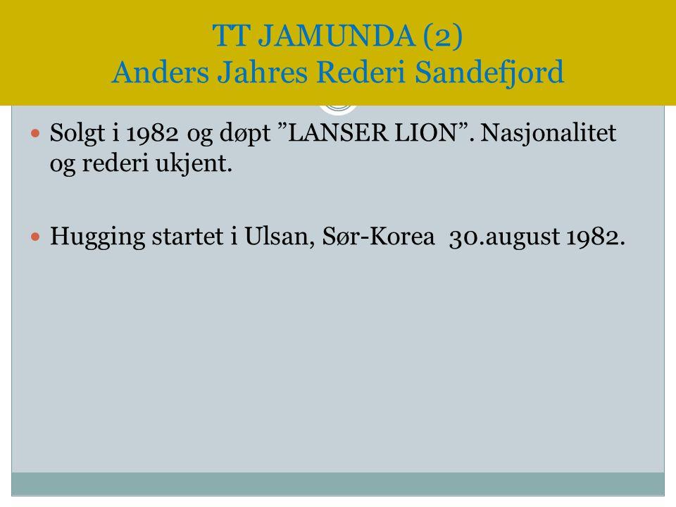 """ Solgt i 1982 og døpt """"LANSER LION"""". Nasjonalitet og rederi ukjent.  Hugging startet i Ulsan, Sør-Korea 30.august 1982. TT JAMUNDA (2) Anders Jahres"""