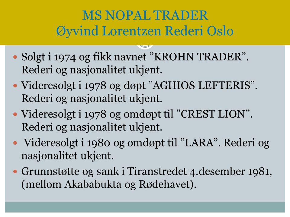 """ Solgt i 1974 og fikk navnet """"KROHN TRADER"""". Rederi og nasjonalitet ukjent.  Videresolgt i 1978 og døpt """"AGHIOS LEFTERIS"""". Rederi og nasjonalitet uk"""