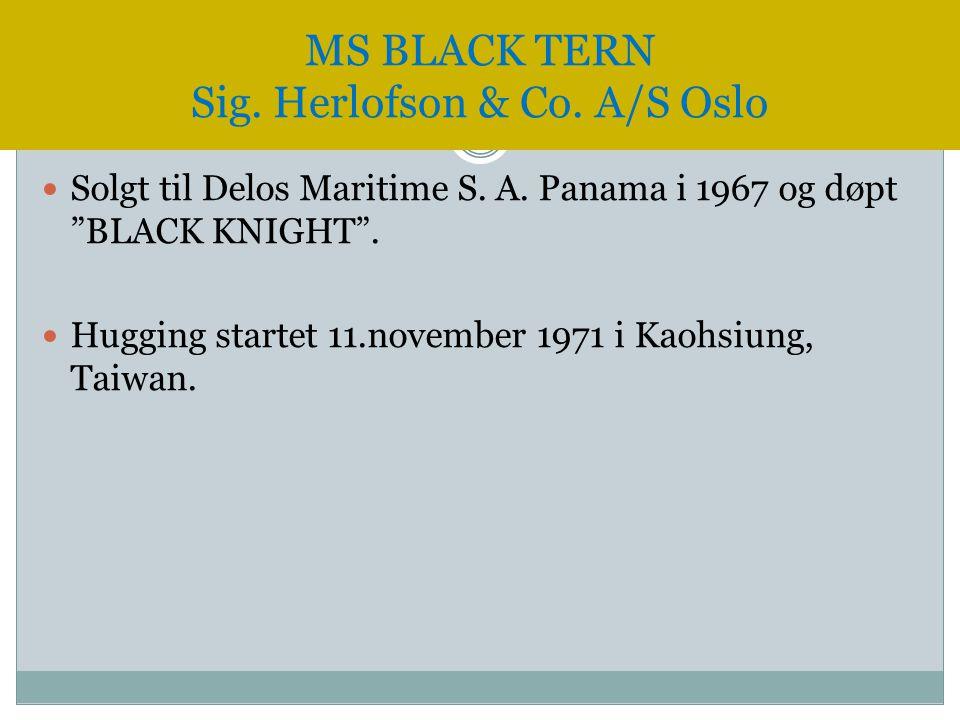 """ Solgt til Delos Maritime S. A. Panama i 1967 og døpt """"BLACK KNIGHT"""".  Hugging startet 11.november 1971 i Kaohsiung, Taiwan. MS BLACK TERN Sig. Herl"""