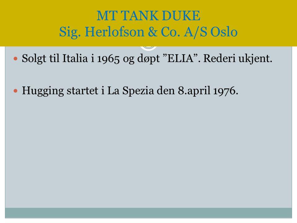 " Solgt til Italia i 1965 og døpt ""ELIA"". Rederi ukjent.  Hugging startet i La Spezia den 8.april 1976. MT TANK DUKE Sig. Herlofson & Co. A/S Oslo"