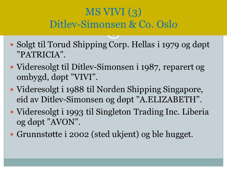 " Solgt til Torud Shipping Corp. Hellas i 1979 og døpt ""PATRICIA"".  Videresolgt til Ditlev-Simonsen i 1987, reparert og ombygd, døpt ""VIVI"".  Videre"
