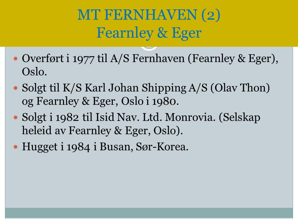  Overført i 1977 til A/S Fernhaven (Fearnley & Eger), Oslo.  Solgt til K/S Karl Johan Shipping A/S (Olav Thon) og Fearnley & Eger, Oslo i 1980.  So