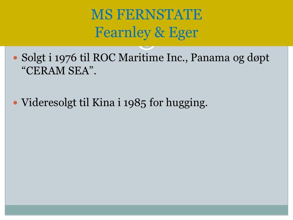 """ Solgt i 1976 til ROC Maritime Inc., Panama og døpt """"CERAM SEA"""".  Videresolgt til Kina i 1985 for hugging. MS FERNSTATE Fearnley & Eger"""