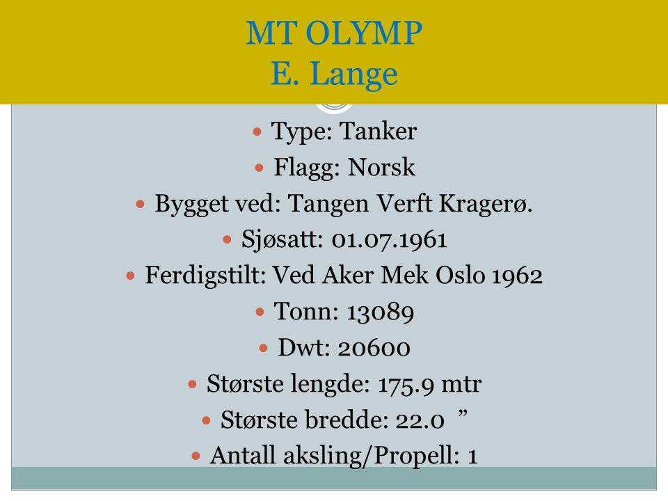 MT OLYMP E. Lange  Type: Tanker  Flagg: Norsk  Bygget ved: Tangen Verft Kragerø.  Sjøsatt: 01.07.1961  Ferdigstilt: Ved Aker Mek Oslo 1962  Tonn