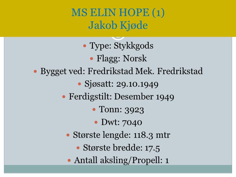 MS ELIN HOPE (1) Jakob Kjøde  Type: Stykkgods  Flagg: Norsk  Bygget ved: Fredrikstad Mek. Fredrikstad  Sjøsatt: 29.10.1949  Ferdigstilt: Desember