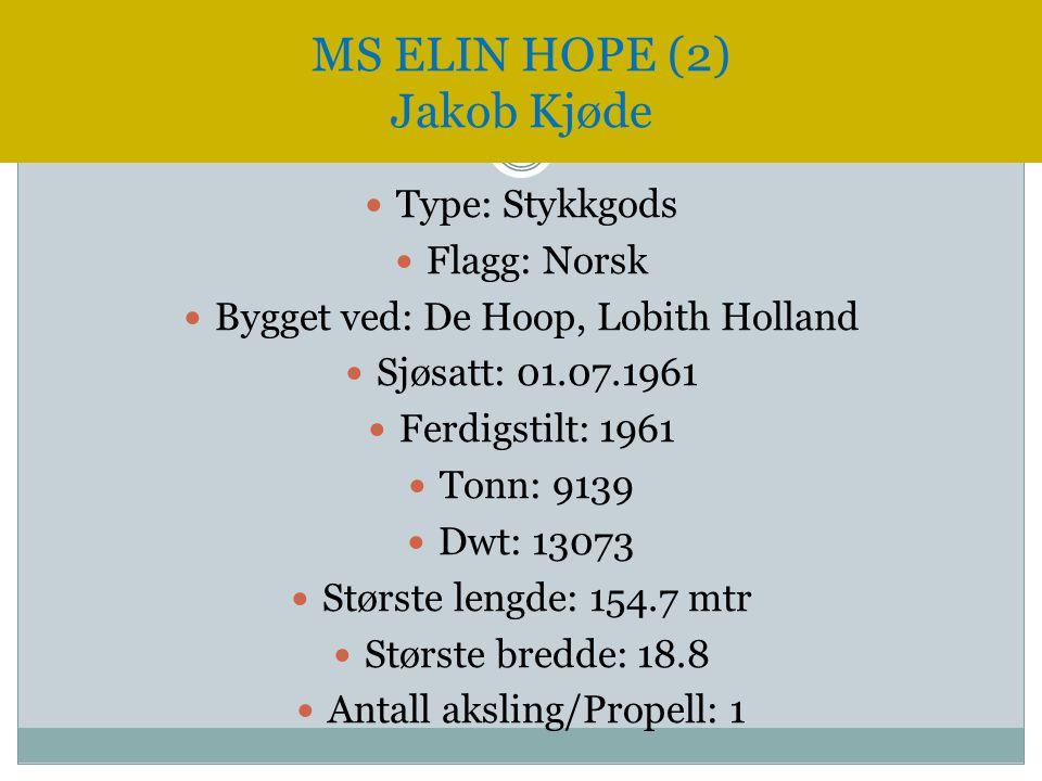 MS ELIN HOPE (2) Jakob Kjøde  Type: Stykkgods  Flagg: Norsk  Bygget ved: De Hoop, Lobith Holland  Sjøsatt: 01.07.1961  Ferdigstilt: 1961  Tonn: