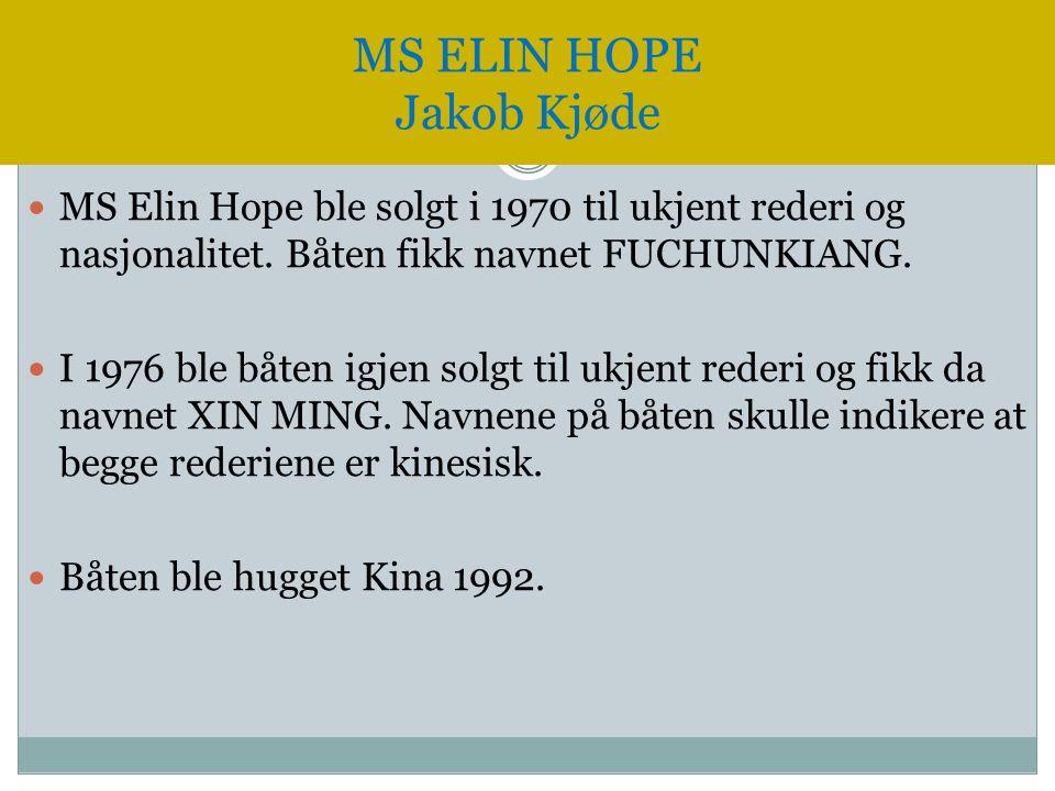 MS ELIN HOPE Jakob Kjøde  MS Elin Hope ble solgt i 1970 til ukjent rederi og nasjonalitet. Båten fikk navnet FUCHUNKIANG.  I 1976 ble båten igjen so