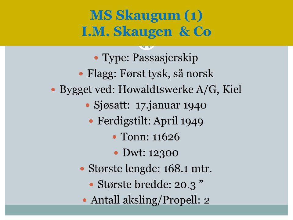 MS Skaugum (1) I.M. Skaugen & Co  Type: Passasjerskip  Flagg: Først tysk, så norsk  Bygget ved: Howaldtswerke A/G, Kiel  Sjøsatt: 17.januar 1940 