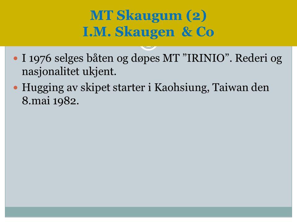 """ I 1976 selges båten og døpes MT """"IRINIO"""". Rederi og nasjonalitet ukjent.  Hugging av skipet starter i Kaohsiung, Taiwan den 8.mai 1982. MT Skaugum"""