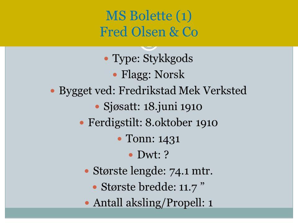 MS Bolette (1) Fred Olsen & Co  Type: Stykkgods  Flagg: Norsk  Bygget ved: Fredrikstad Mek Verksted  Sjøsatt: 18.juni 1910  Ferdigstilt: 8.oktobe