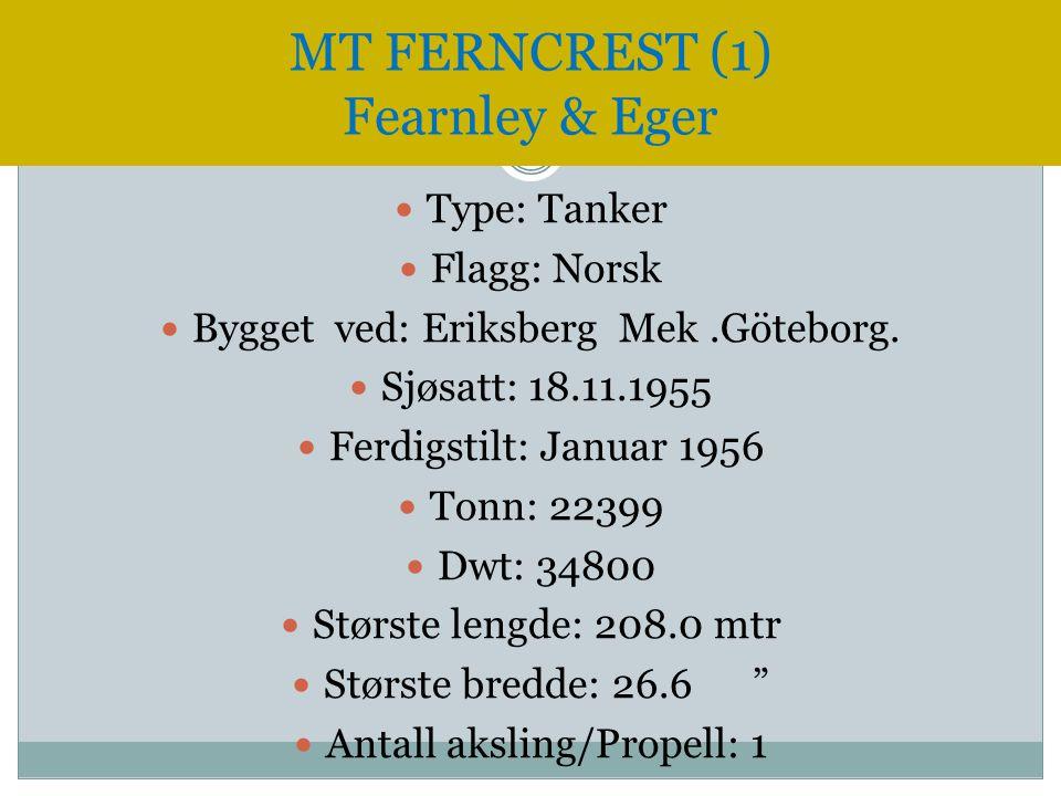 MT FERNCREST (1) Fearnley & Eger  Type: Tanker  Flagg: Norsk  Bygget ved: Eriksberg Mek.Göteborg.  Sjøsatt: 18.11.1955  Ferdigstilt: Januar 1956
