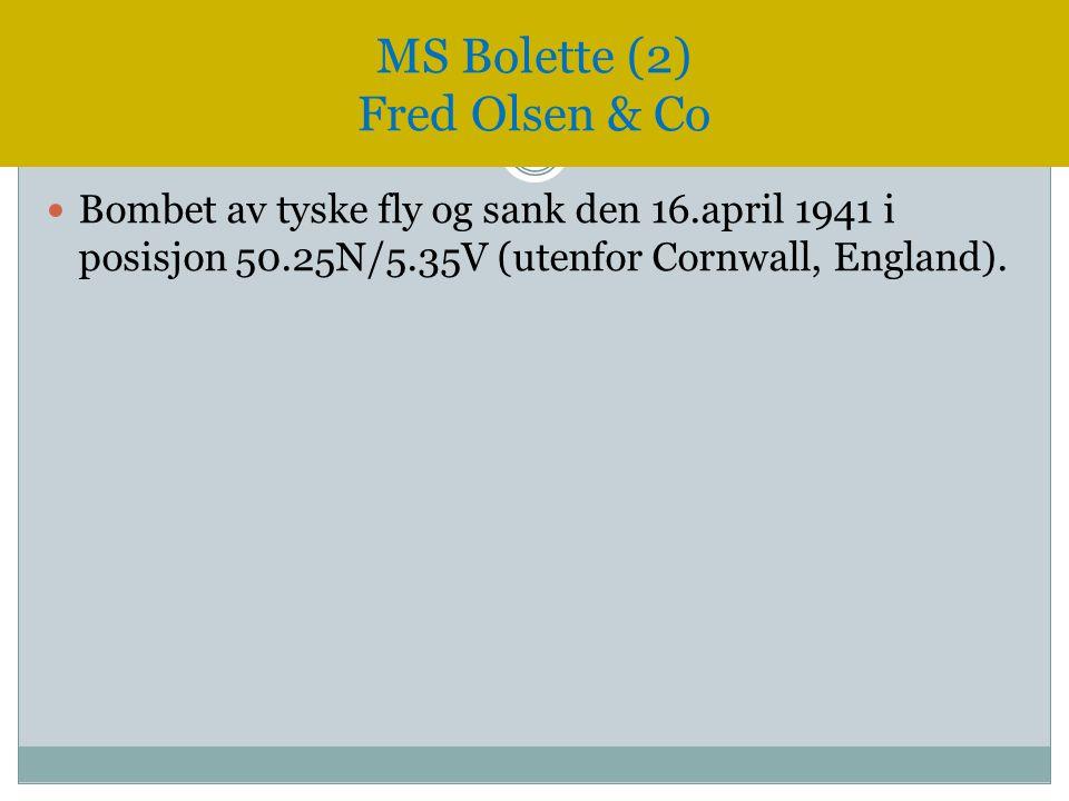  Bombet av tyske fly og sank den 16.april 1941 i posisjon 50.25N/5.35V (utenfor Cornwall, England). MS Bolette (2) Fred Olsen & Co