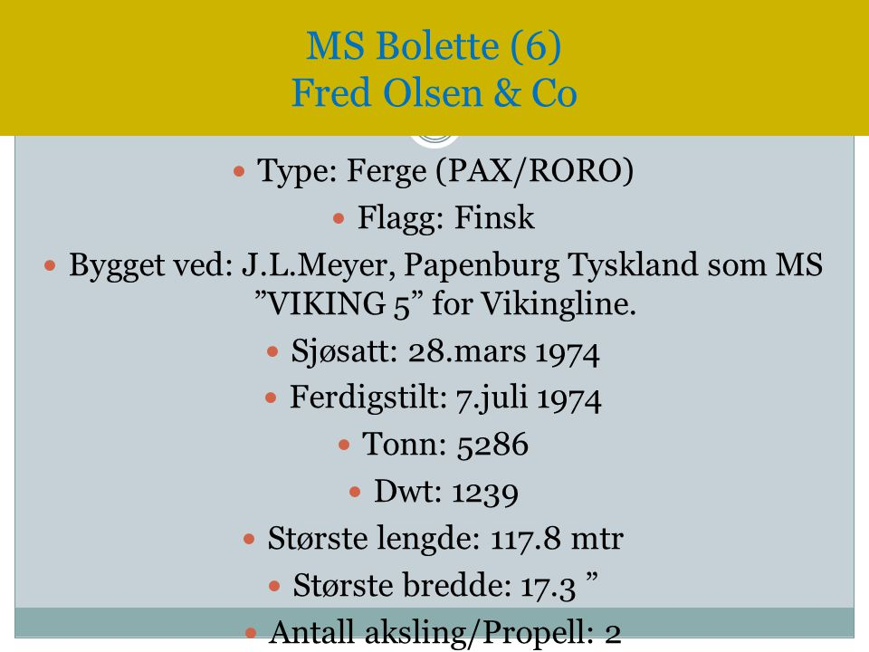 """ Type: Ferge (PAX/RORO)  Flagg: Finsk  Bygget ved: J.L.Meyer, Papenburg Tyskland som MS """"VIKING 5"""" for Vikingline.  Sjøsatt: 28.mars 1974  Ferdig"""
