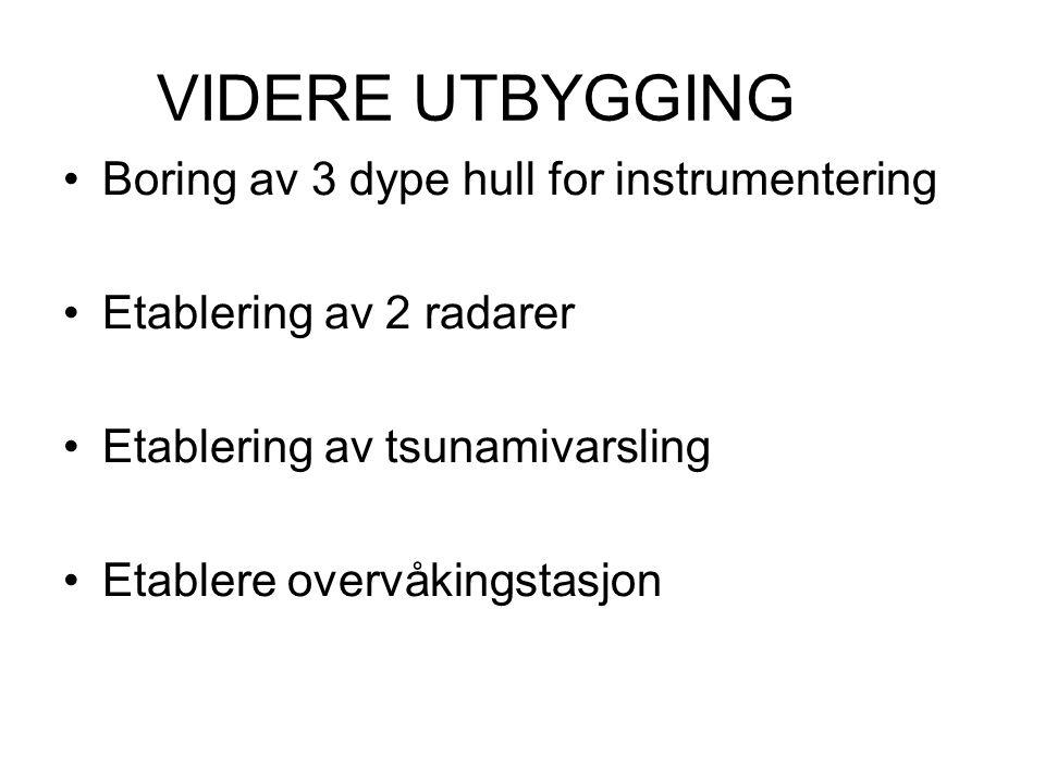 VIDERE UTBYGGING •Boring av 3 dype hull for instrumentering •Etablering av 2 radarer •Etablering av tsunamivarsling •Etablere overvåkingstasjon