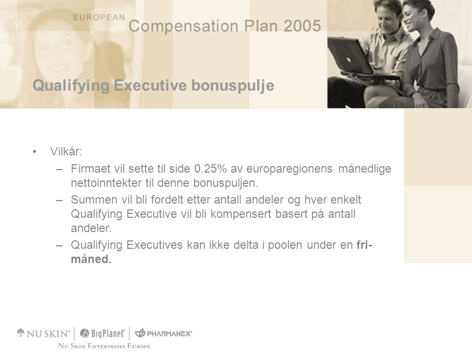 Qualifying Executive bonuspulje •Vilkår: –Firmaet vil sette til side 0.25% av europaregionens månedlige nettoinntekter til denne bonuspuljen. –Summen
