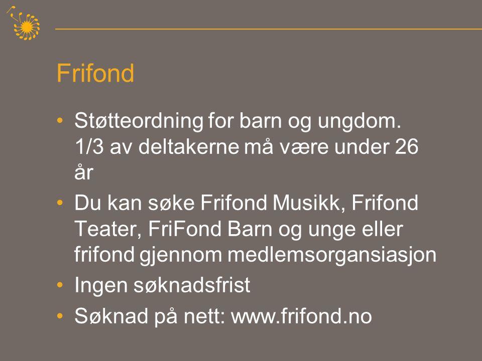 Frifond •Støtteordning for barn og ungdom. 1/3 av deltakerne må være under 26 år •Du kan søke Frifond Musikk, Frifond Teater, FriFond Barn og unge ell