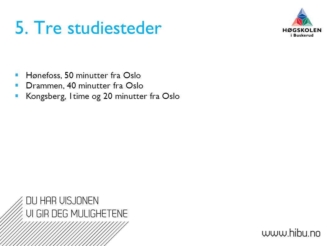 5. Tre studiesteder  Hønefoss, 50 minutter fra Oslo  Drammen, 40 minutter fra Oslo  Kongsberg, 1time og 20 minutter fra Oslo